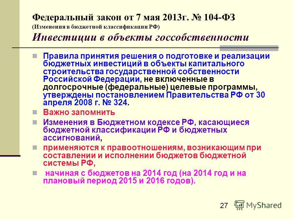 27 Федеральный закон от 7 мая 2013г. 104-ФЗ (Изменения в бюджетной классификации РФ) Инвестиции в объекты госсобственности Правила принятия решения о подготовке и реализации бюджетных инвестиций в объекты капитального строительства государственной со