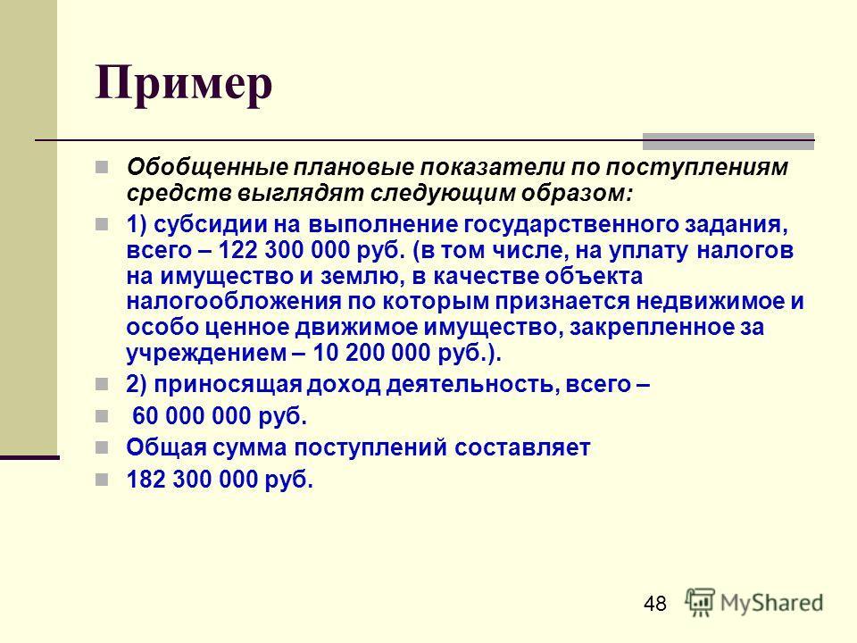 48 Пример Обобщенные плановые показатели по поступлениям средств выглядят следующим образом: 1) субсидии на выполнение государственного задания, всего – 122 300 000 руб. (в том числе, на уплату налогов на имущество и землю, в качестве объекта налогоо