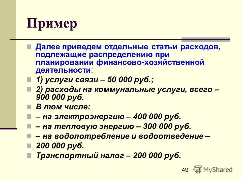 49 Пример Далее приведем отдельные статьи расходов, подлежащие распределению при планировании финансово-хозяйственной деятельности: 1) услуги связи – 50 000 руб.; 2) расходы на коммунальные услуги, всего – 900 000 руб. В том числе: – на электроэнерги