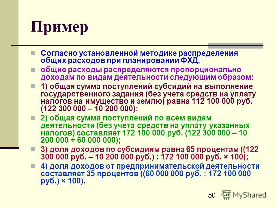 50 Пример Согласно установленной методике распределения общих расходов при планировании ФХД, общие расходы распределяются пропорционально доходам по видам деятельности следующим образом: 1) общая сумма поступлений субсидий на выполнение государственн