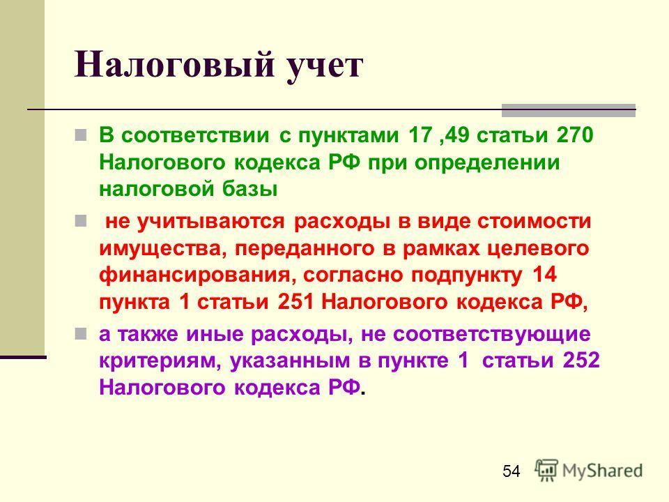 54 Налоговый учет В соответствии с пунктами 17,49 статьи 270 Налогового кодекса РФ при определении налоговой базы не учитываются расходы в виде стоимости имущества, переданного в рамках целевого финансирования, согласно подпункту 14 пункта 1 статьи 2