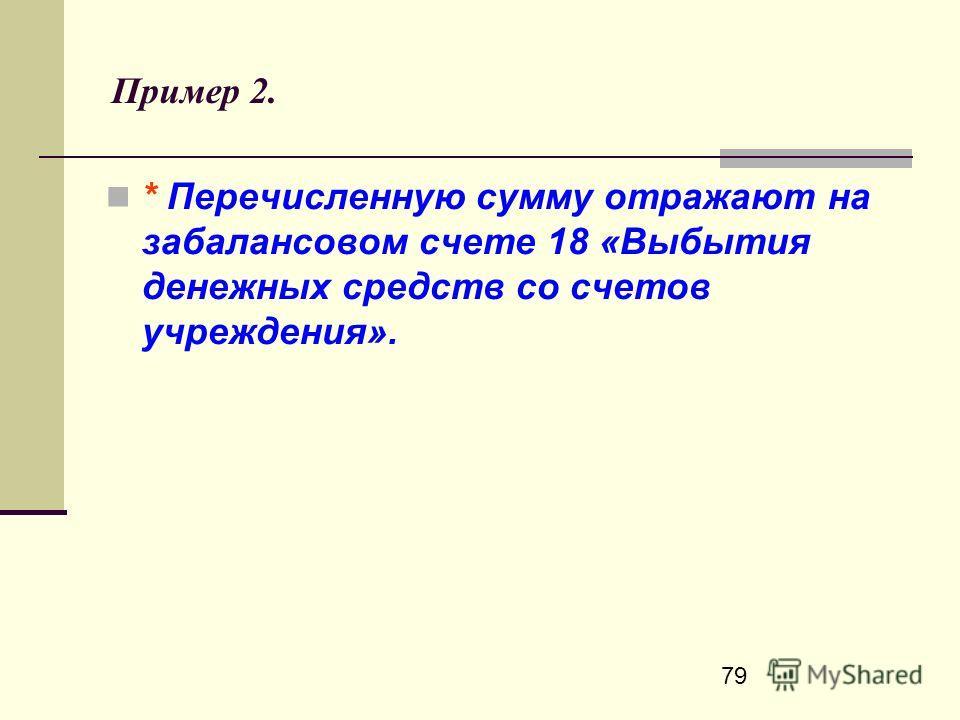 79 Пример 2. * Перечисленную сумму отражают на забалансовом счете 18 «Выбытия денежных средств со счетов учреждения».