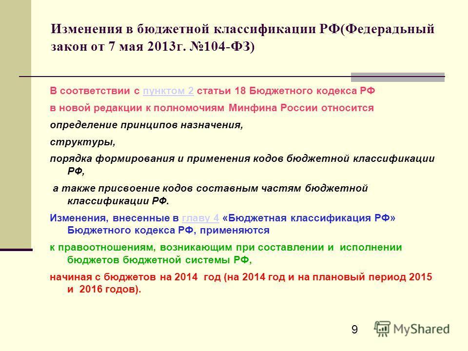 9 Изменения в бюджетной классификации РФ(Федерадьный закон от 7 мая 2013г. 104-ФЗ) В соответствии с пунктом 2 статьи 18 Бюджетного кодекса РФпунктом 2 в новой редакции к полномочиям Минфина России относится определение принципов назначения, структуры
