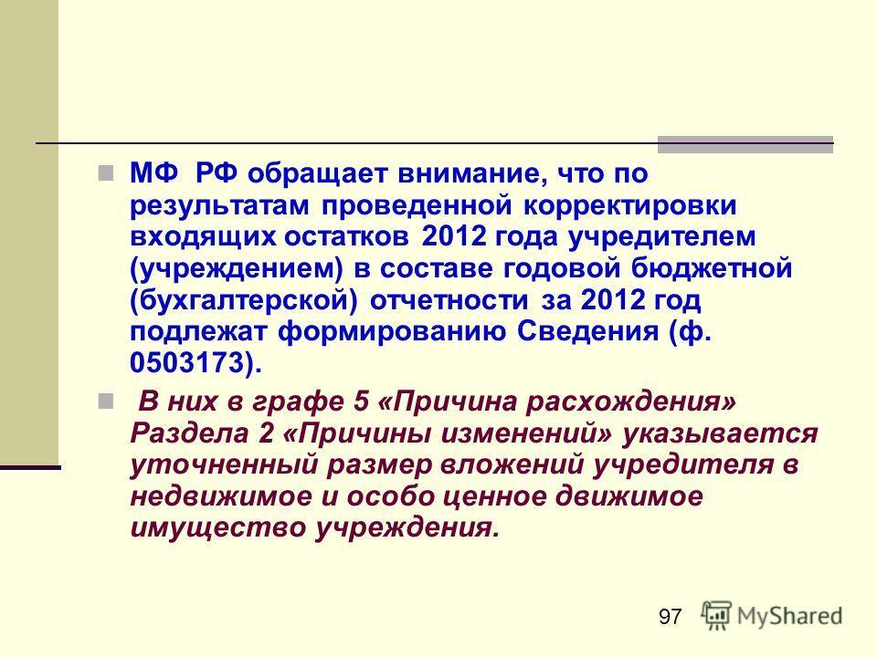 97 МФ РФ обращает внимание, что по результатам проведенной корректировки входящих остатков 2012 года учредителем (учреждением) в составе годовой бюджетной (бухгалтерской) отчетности за 2012 год подлежат формированию Сведения (ф. 0503173). В них в гра