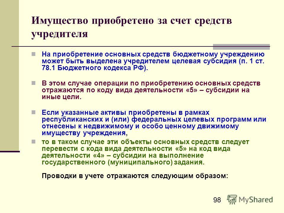 98 Имущество приобретено за счет средств учредителя На приобретение основных средств бюджетному учреждению может быть выделена учредителем целевая субсидия (п. 1 ст. 78.1 Бюджетного кодекса РФ). В этом случае операции по приобретению основных средств