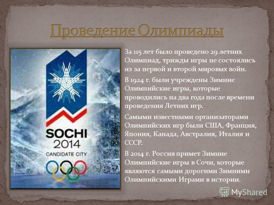 За 115 лет было проведено 29 летних Олимпиад, трижды игры не состоялись из за первой и второй мировых войн. В 1924 г. были учреждены Зимние Олимпийские игры, которые проводились на два года после времени проведения Летних игр. Самыми известными орган