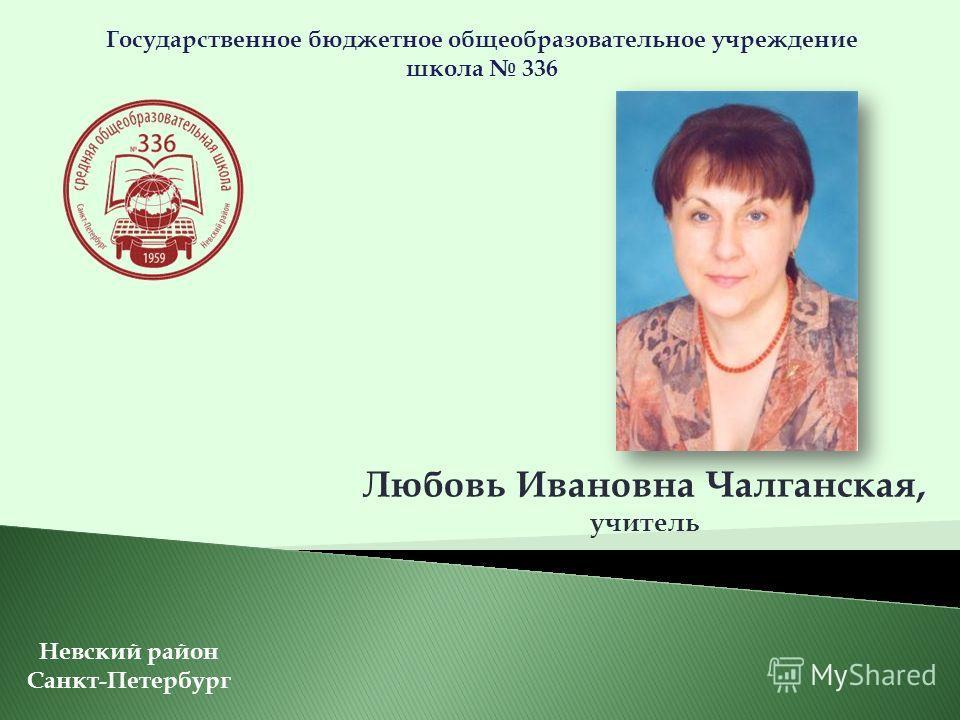 Любовь Ивановна Чалганская, учитель Государственное бюджетное общеобразовательное учреждение школа 336 Невский район Санкт-Петербург