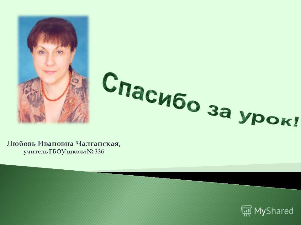 Любовь Ивановна Чалганская, учитель ГБОУ школа 336