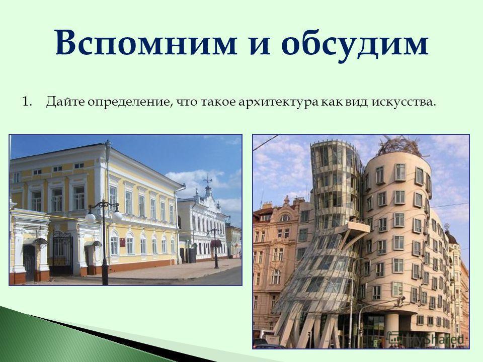 1.Дайте определение, что такое архитектура как вид искусства. Вспомним и обсудим