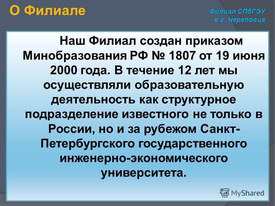 Наш Филиал создан приказом Минобразования РФ 1807 от 19 июня 2000 года. В течение 12 лет мы осуществляли образовательную деятельность как структурное подразделение известного не только в России, но и за рубежом Санкт- Петербургского государственного