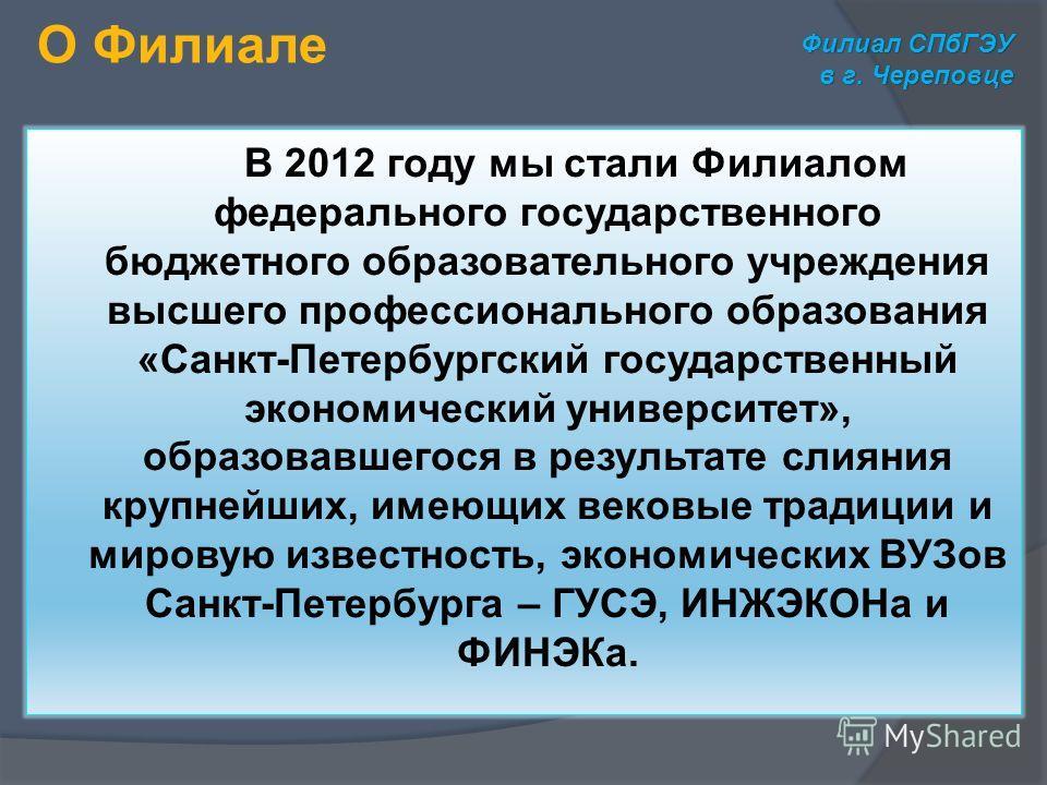 В 2012 году мы стали Филиалом федерального государственного бюджетного образовательного учреждения высшего профессионального образования «Санкт-Петербургский государственный экономический университет», образовавшегося в результате слияния крупнейших,