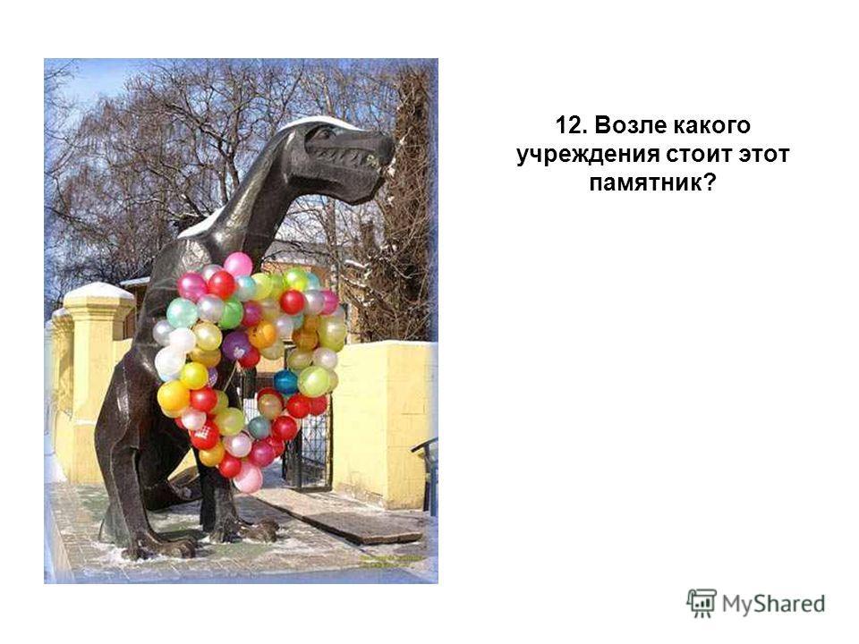 12. Возле какого учреждения стоит этот памятник?