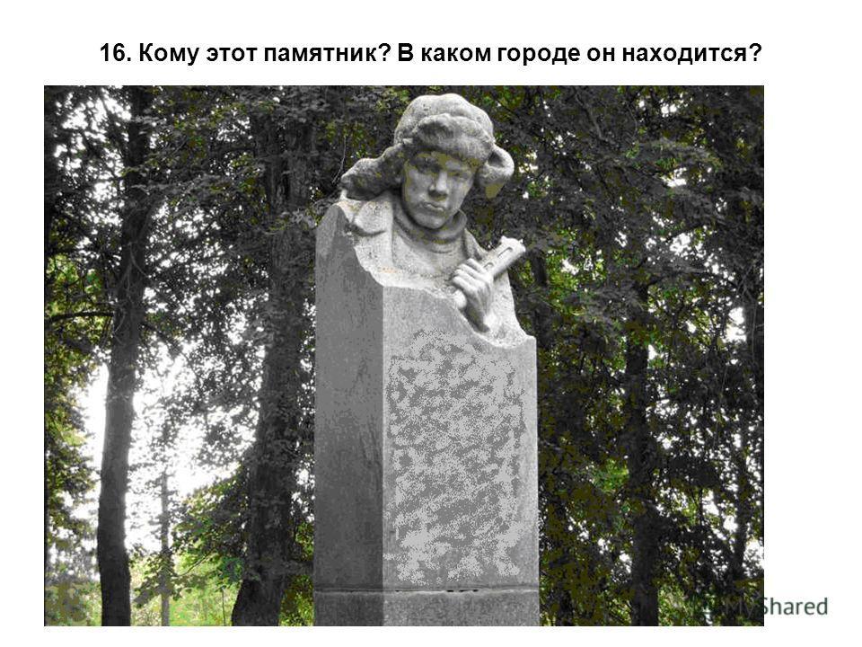 16. Кому этот памятник? В каком городе он находится?