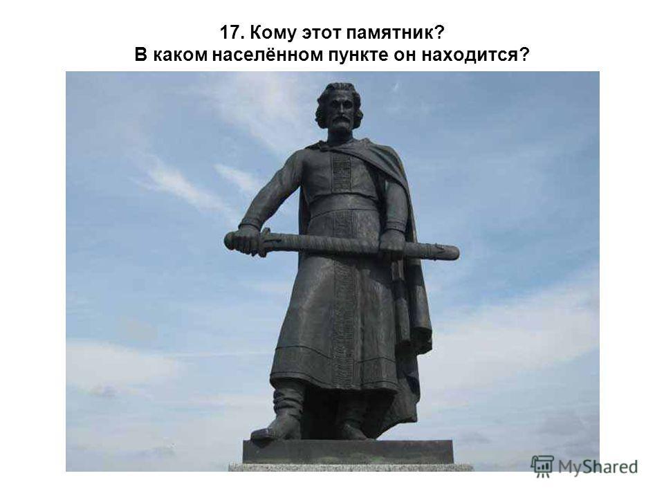 17. Кому этот памятник? В каком населённом пункте он находится?