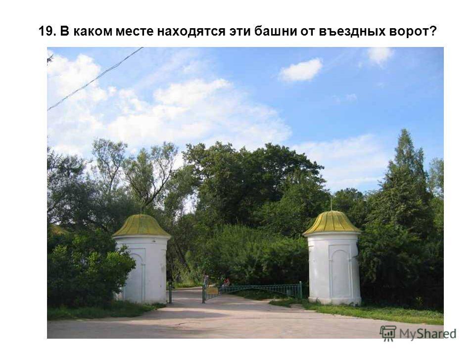 19. В каком месте находятся эти башни от въездных ворот?