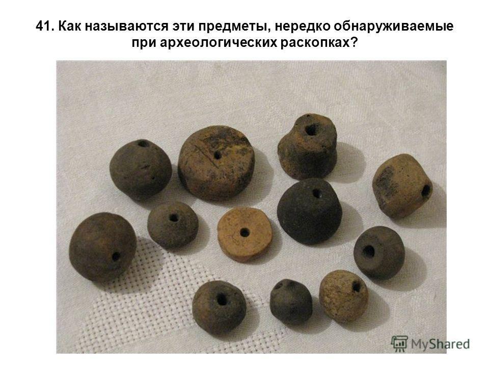 41. Как называются эти предметы, нередко обнаруживаемые при археологических раскопках?