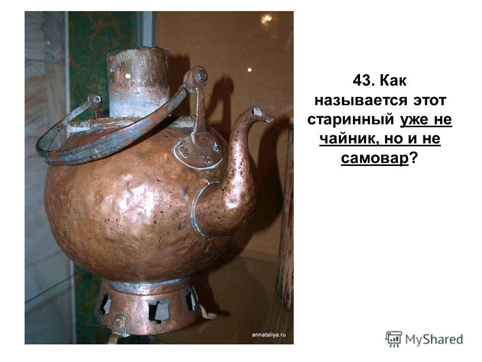 43. Как называется этот старинный уже не чайник, но и не самовар?