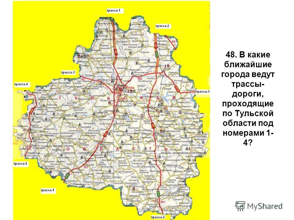 48. В какие ближайшие города ведут трассы- дороги, проходящие по Тульской области под номерами 1- 4?