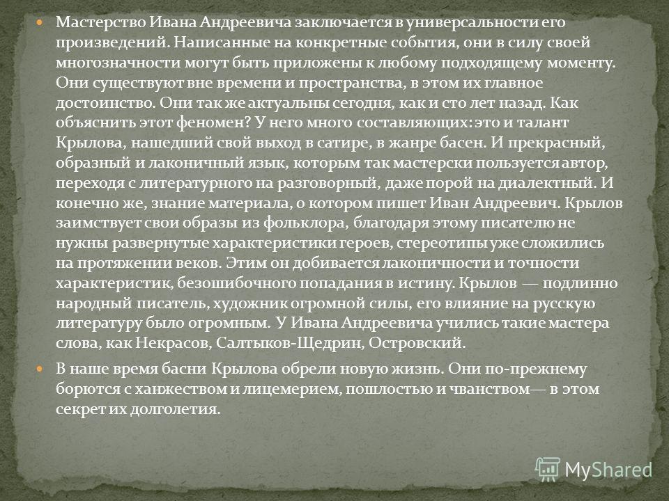 Мастерство Ивана Андреевича заключается в универсальности его произведений. Написанные на конкретные события, они в силу своей многозначности могут быть приложены к любому подходящему моменту. Они существуют вне времени и пространства, в этом их глав