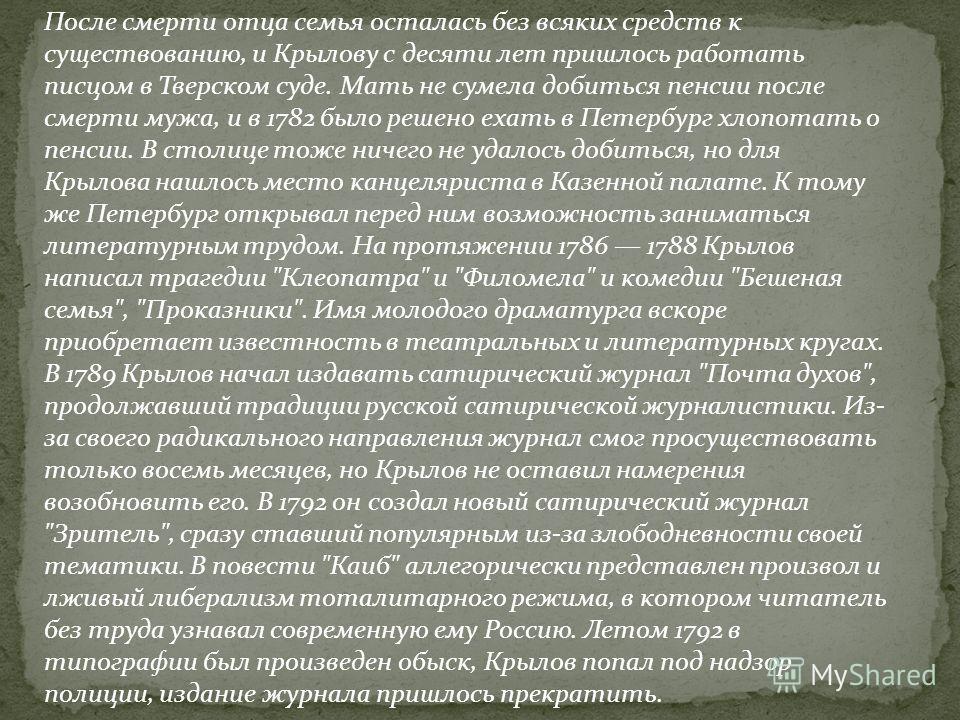 После смерти отца семья осталась без всяких средств к существованию, и Крылову с десяти лет пришлось работать писцом в Тверском суде. Мать не сумела добиться пенсии после смерти мужа, и в 1782 было решено ехать в Петербург хлопотать о пенсии. В столи