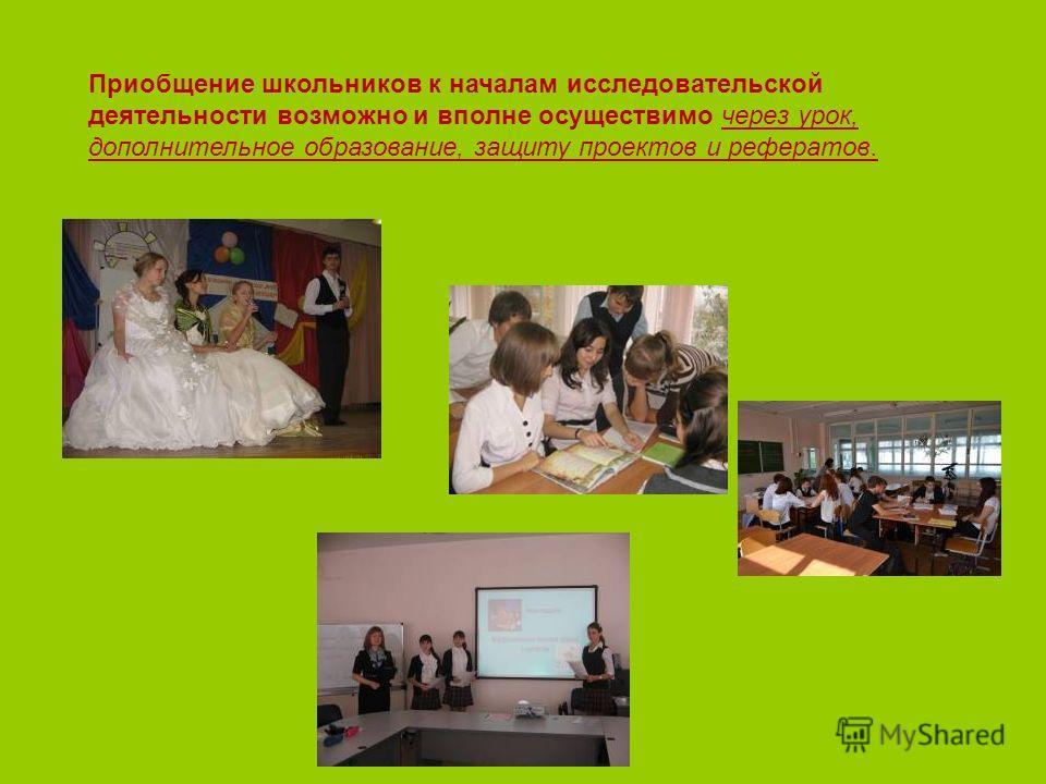 Приобщение школьников к началам исследовательской деятельности возможно и вполне осуществимо через урок, дополнительное образование, защиту проектов и рефератов.