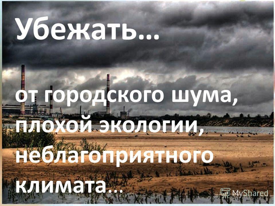 от городского шума, плохой экологии, неблагоприятного климата… Убежать…