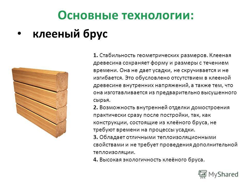 Основные технологии: клееный брус 1. Стабильность геометрических размеров. Клееная древесина сохраняет форму и размеры с течением времени. Она не дает усадки, не скручивается и не изгибается. Это обусловлено отсутствием в клееной древесине внутренних