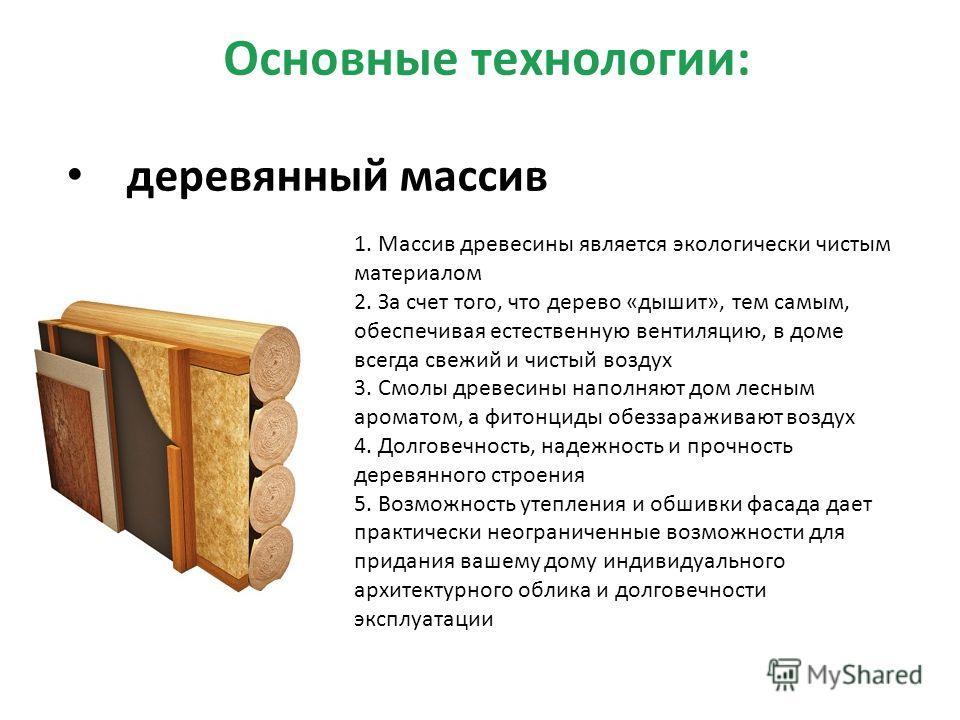 Основные технологии: деревянный массив 1. Массив древесины является экологически чистым материалом 2. За счет того, что дерево «дышит», тем самым, обеспечивая естественную вентиляцию, в доме всегда свежий и чистый воздух 3. Смолы древесины наполняют