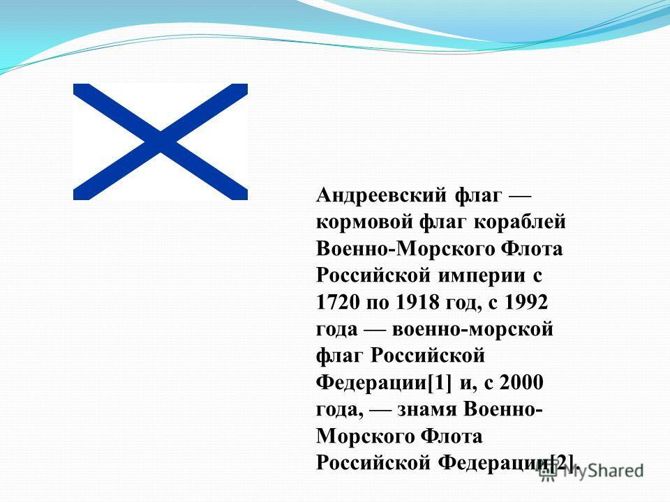 Андреевский флаг кормовой флаг кораблей Военно-Морского Флота Российской империи с 1720 по 1918 год, с 1992 года военно-морской флаг Российской Федерации[1] и, с 2000 года, знамя Военно- Морского Флота Российской Федерации[2].