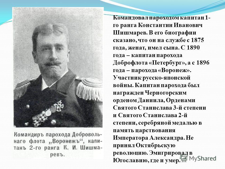 Командовал пароходом капитан 1- го ранга Константин Иванович Шишмарев. В его биографии сказано, что он на службе с 1875 года, женат, имел сына. С 1890 года – капитан парохода Доброфлота «Петербург», а с 1896 года – парохода «Воронеж». Участник русско