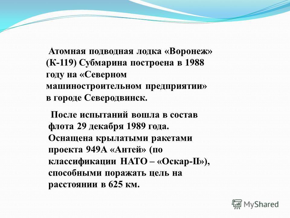 Атомная подводная лодка «Воронеж» (К-119) Субмарина построена в 1988 году на «Северном машиностроительном предприятии» в городе Северодвинск. После испытаний вошла в состав флота 29 декабря 1989 года. Оснащена крылатыми ракетами проекта 949А «Антей»