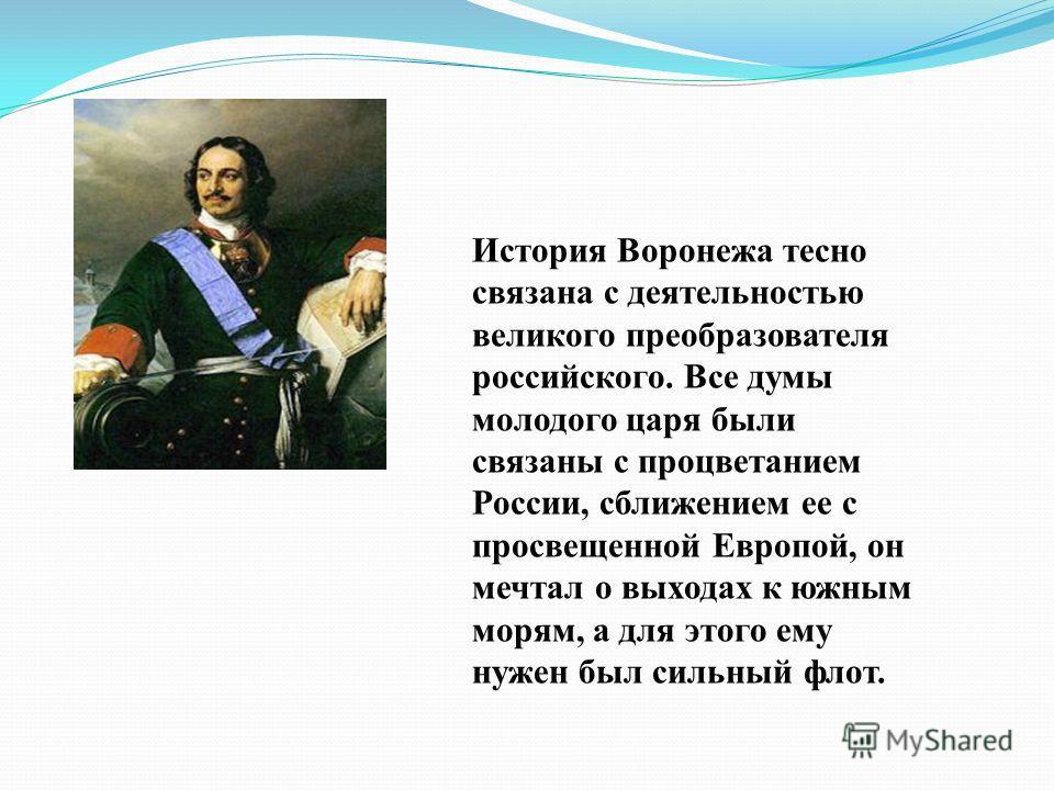 История Воронежа тесно связана с деятельностью великого преобразователя российского. Все думы молодого царя были связаны с процветанием России, сближением ее с просвещенной Европой, он мечтал о выходах к южным морям, а для этого ему нужен был сильный