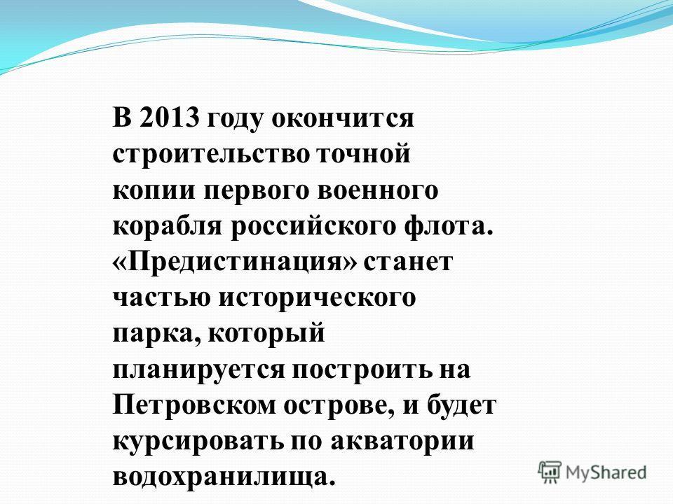 В 2013 году окончится строительство точной копии первого военного корабля российского флота. «Предистинация» станет частью исторического парка, который планируется построить на Петровском острове, и будет курсировать по акватории водохранилища.