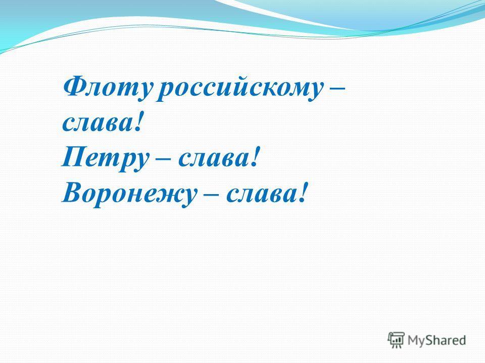 Флоту российскому – слава! Петру – слава! Воронежу – слава!