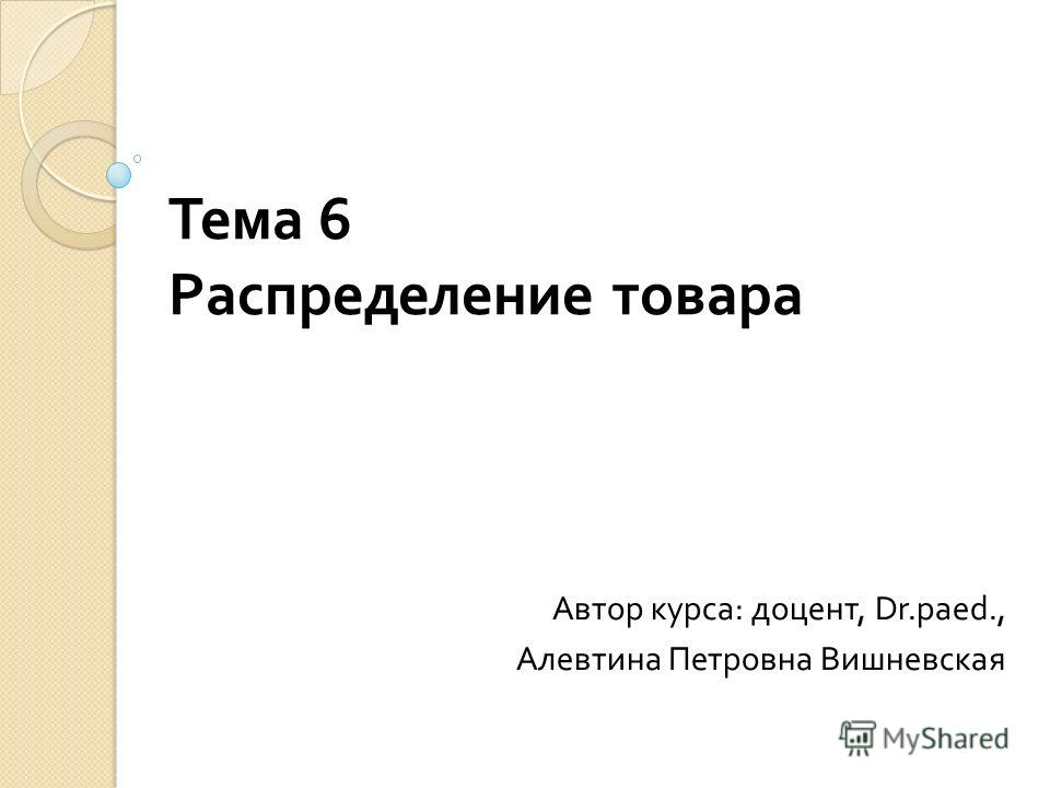 Тема 6 Распределение товара Автор курса : доцент, Dr.paed., Алевтина Петровна Вишневская