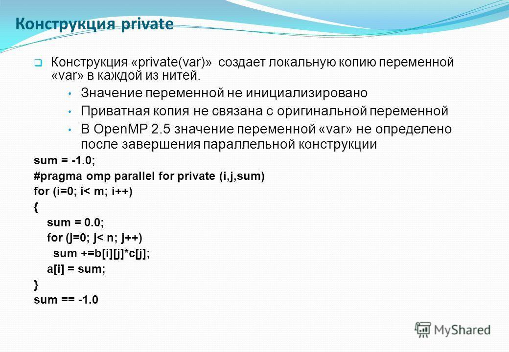 Конструкция «private(var)» создает локальную копию переменной «var» в каждой из нитей. Значение переменной не инициализировано Приватная копия не связана с оригинальной переменной В OpenMP 2.5 значение переменной «var» не определено после завершения