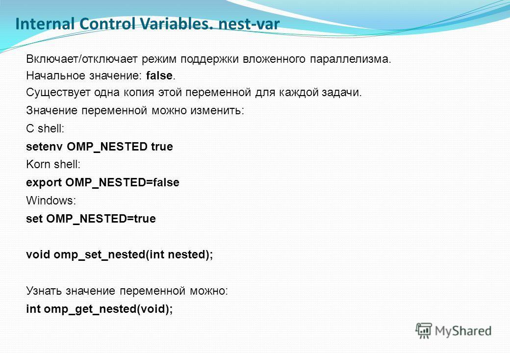 Включает/отключает режим поддержки вложенного параллелизма. Начальное значение: false. Существует одна копия этой переменной для каждой задачи. Значение переменной можно изменить: C shell: setenv OMP_NESTED true Korn shell: export OMP_NESTED=false Wi