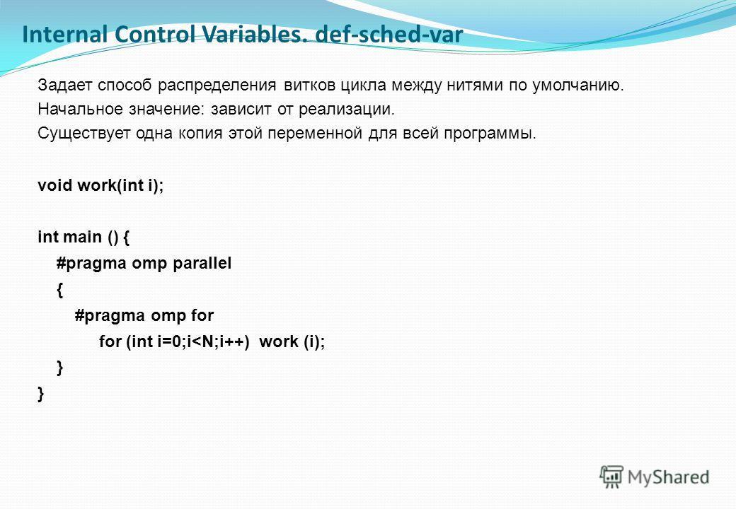 Задает способ распределения витков цикла между нитями по умолчанию. Начальное значение: зависит от реализации. Существует одна копия этой переменной для всей программы. void work(int i); int main () { #pragma omp parallel { #pragma omp for for (int i
