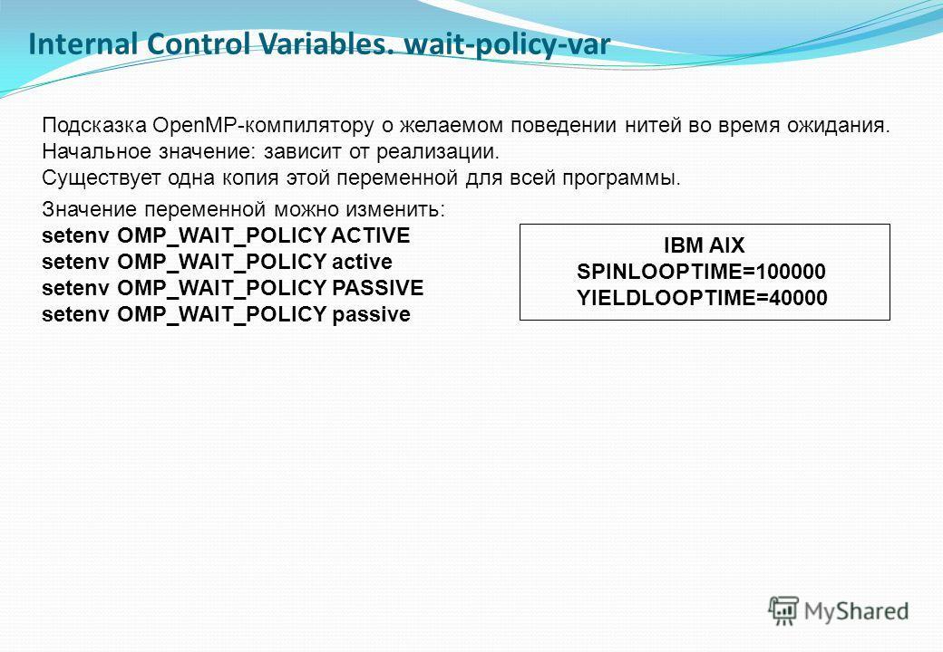 Подсказка OpenMP-компилятору о желаемом поведении нитей во время ожидания. Начальное значение: зависит от реализации. Существует одна копия этой переменной для всей программы. Значение переменной можно изменить: setenv OMP_WAIT_POLICY ACTIVE setenv O