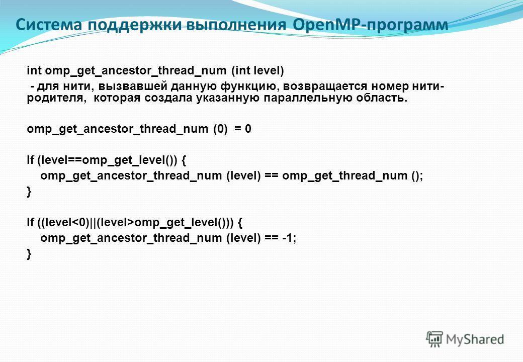 int omp_get_ancestor_thread_num (int level) - для нити, вызвавшей данную функцию, возвращается номер нити- родителя, которая создала указанную параллельную область. omp_get_ancestor_thread_num (0) = 0 If (level==omp_get_level()) { omp_get_ancestor_th