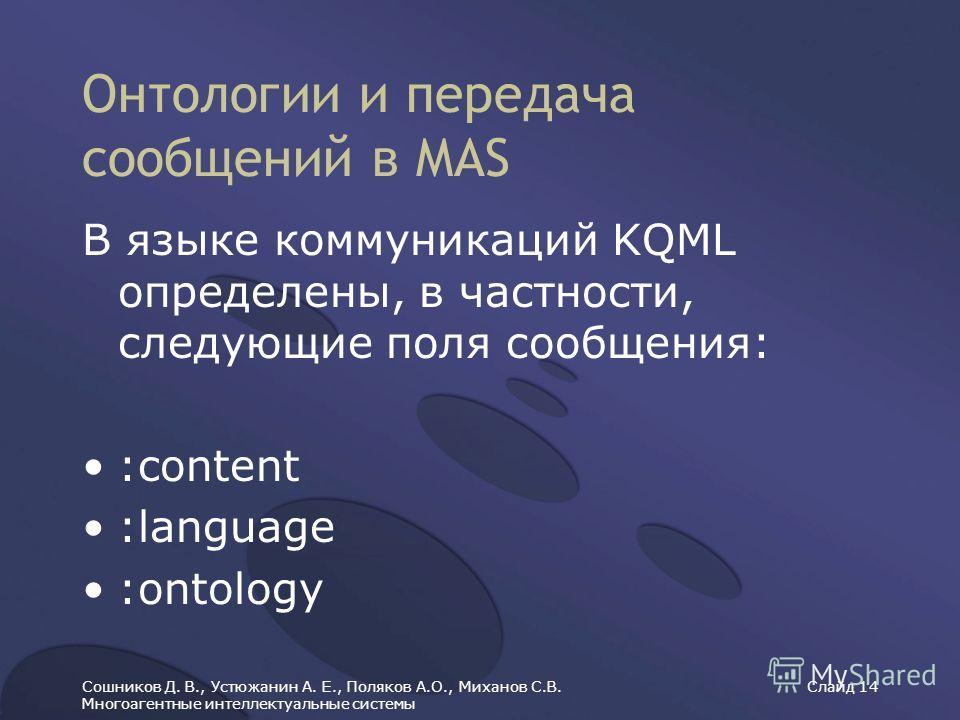 Сошников Д. В., Устюжанин А. Е., Поляков А.О., Миханов С.В. Многоагентные интеллектуальные системы Слайд 14 Онтологии и передача сообщений в MAS В языке коммуникаций KQML определены, в частности, следующие поля сообщения: :content :language :ontology