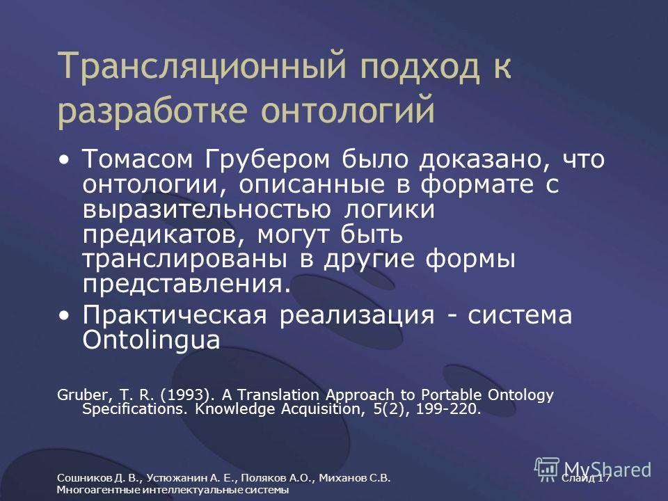 Сошников Д. В., Устюжанин А. Е., Поляков А.О., Миханов С.В. Многоагентные интеллектуальные системы Слайд 17 Трансляционный подход к разработке онтологий Томасом Грубером было доказано, что онтологии, описанные в формате с выразительностью логики пред