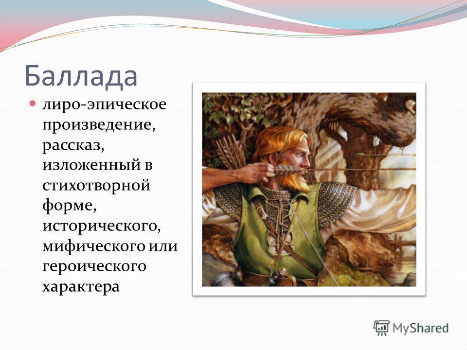 Баллада лиро-эпическое произведение, рассказ, изложенный в стихотворной форме, исторического, мифического или героического характера