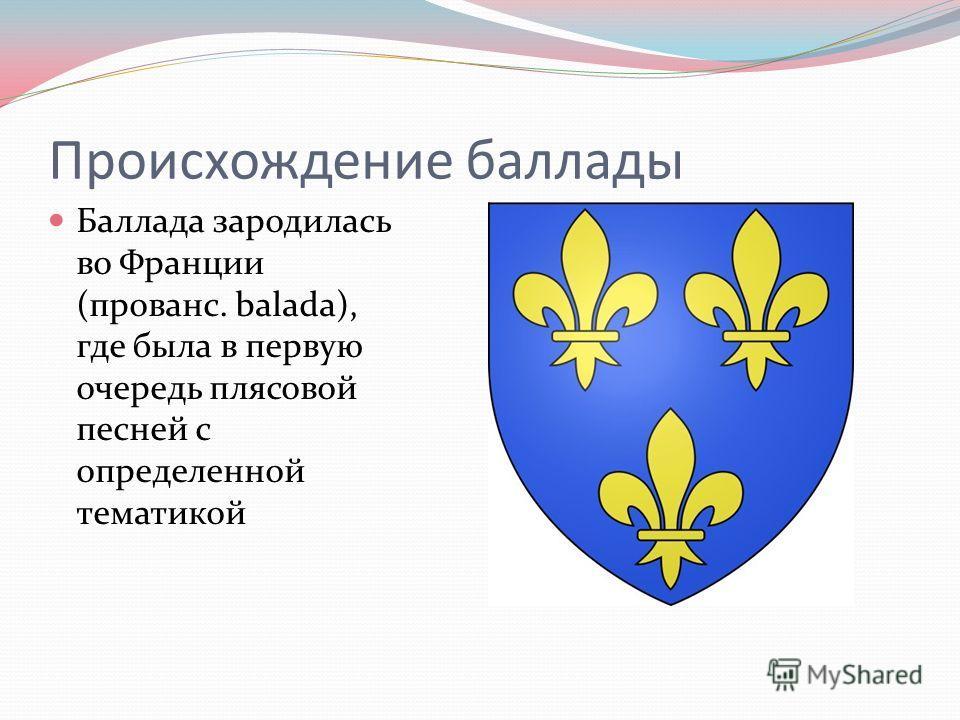 Происхождение баллады Баллада зародилась во Франции (прованс. balada), где была в первую очередь плясовой песней с определенной тематикой