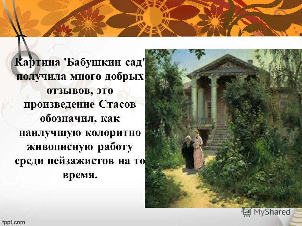 Картина 'Бабушкин сад' получила много добрых отзывов, это произведение Стасов обозначил, как наилучшую колоритно живописную работу среди пейзажистов на то время.