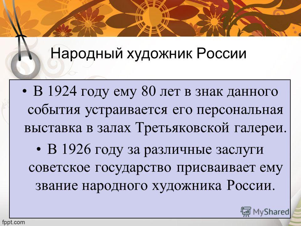 Народный художник России В 1924 году ему 80 лет в знак данного события устраивается его персональная выставка в залах Третьяковской галереи. В 1926 году за различные заслуги советское государство присваивает ему звание народного художника России.