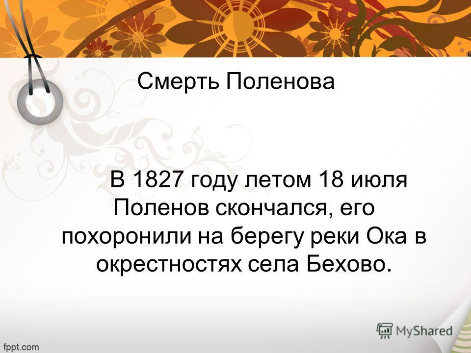 В 1827 году летом 18 июля Поленов скончался, его похоронили на берегу реки Ока в окрестностях села Бехово. Смерть Поленова