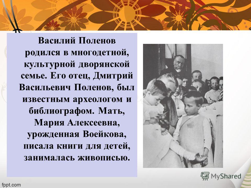 Василий Поленов родился в многодетной, культурной дворянской семье. Его отец, Дмитрий Васильевич Поленов, был известным археологом и библиографом. Мать, Мария Алексеевна, урожденная Воейкова, писала книги для детей, занималась живописью.