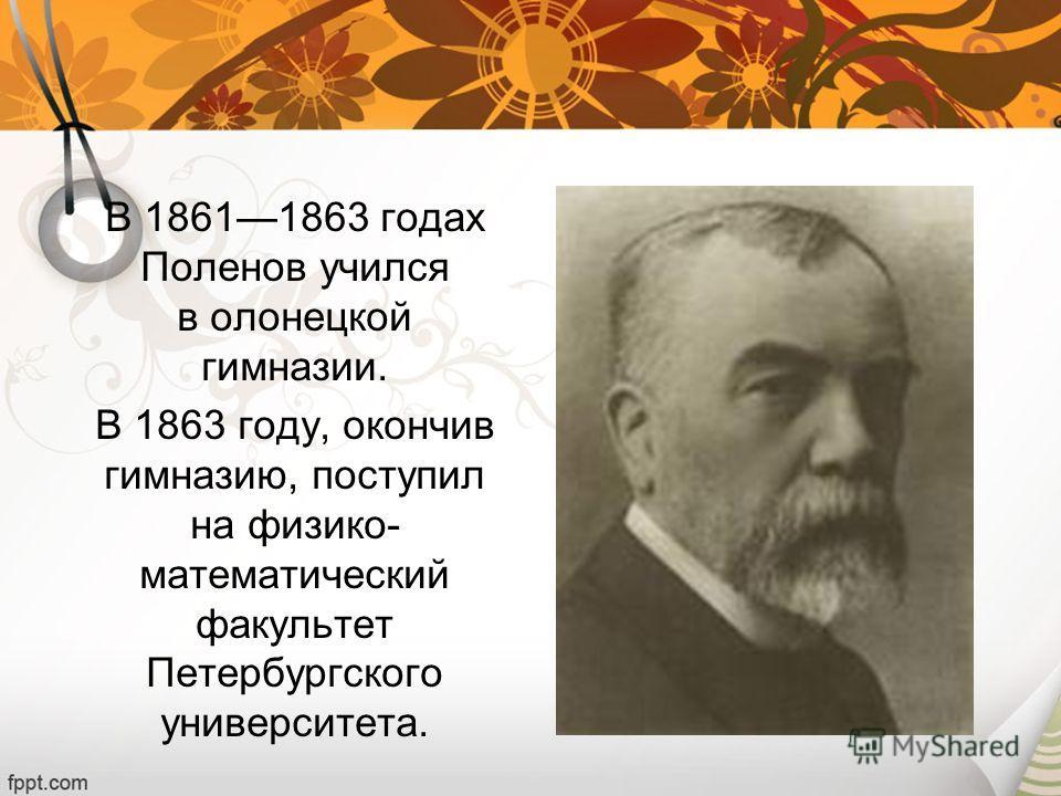 В 18611863 годах Поленов учился в олонецкой гимназии. В 1863 году, окончив гимназию, поступил на физико- математический факультет Петербургского университета.