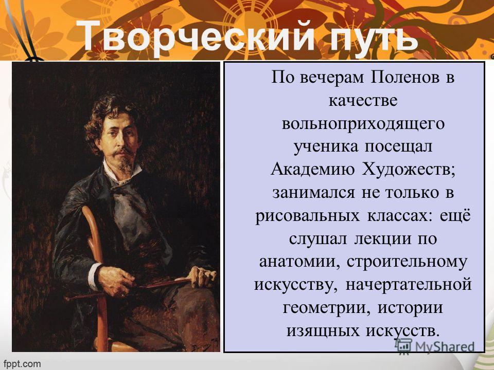 По вечерам Поленов в качестве вольноприходящего ученика посещал Академию Художеств; занимался не только в рисовальных классах: ещё слушал лекции по анатомии, строительному искусству, начертательной геометрии, истории изящных искусств. Творческий путь